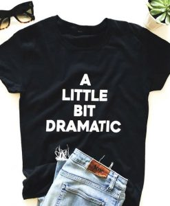 A Little Bit Dramatic T Shirt SR01