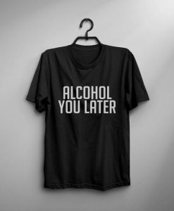 alcohol you later T-shirt DS01